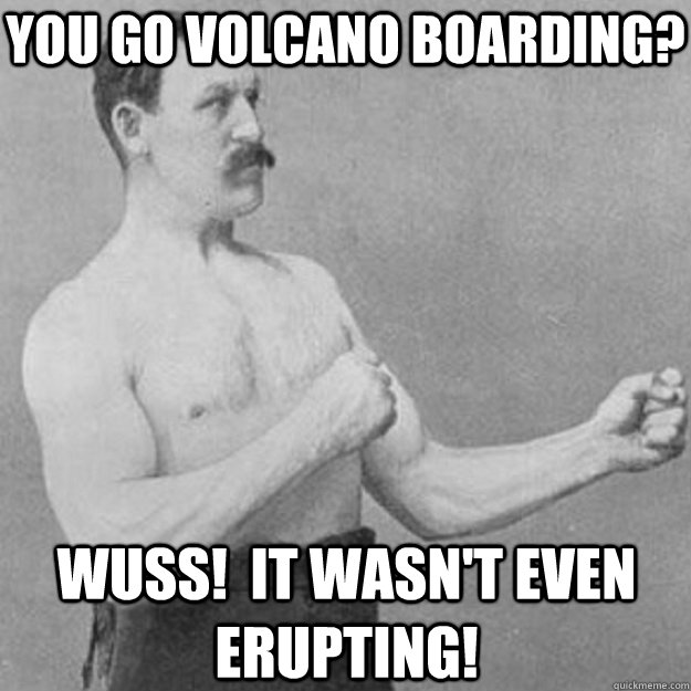 you go volcano boarding wuss it wasnt even erupting - overly manly man