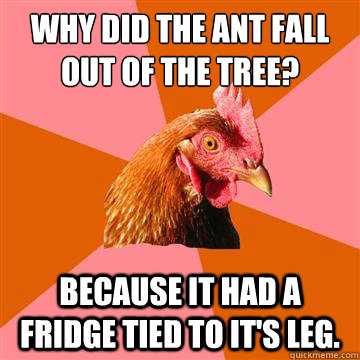 why did the ant fall out of the tree because it had a fridg - Anti-Joke Chicken