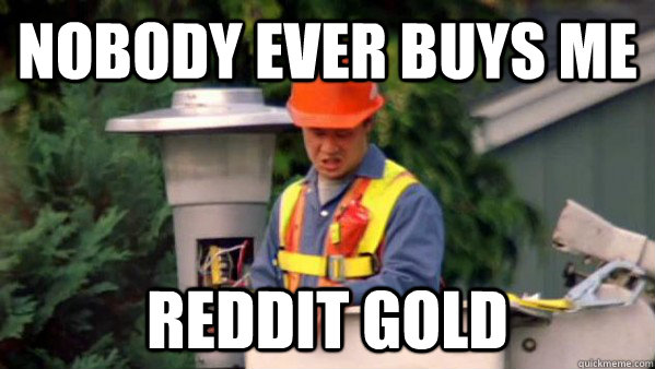 nobody ever buys me reddit gold - Trident Layers Guy