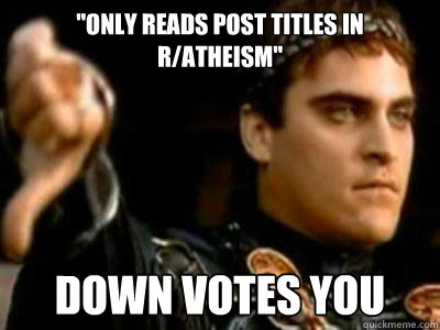 only reads post titles in ratheism down votes you - Downvoting Roman
