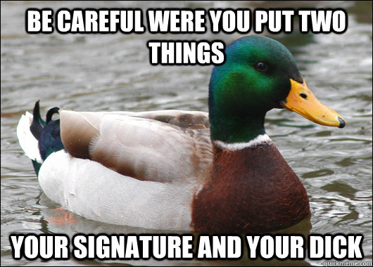 be careful were you put two things your signature and your d - Actual Advice Mallard