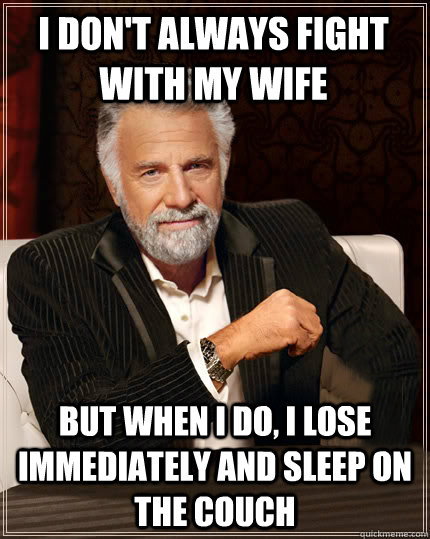 i dont always fight with my wife but when i do i lose imme - Beerless Most Interesting Man in the World