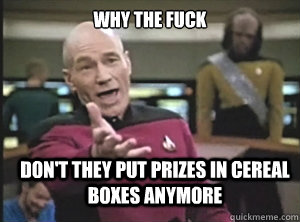 why the fuck dont they put prizes in cereal boxes anymore - Annoyed Picard