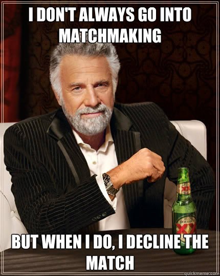 i dont always go into matchmaking but when i do i decline  - The Most Interesting Man In The World