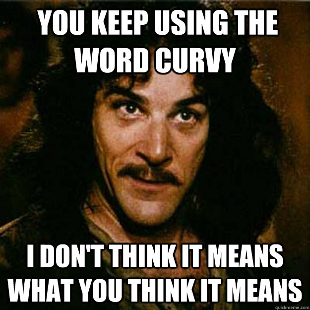 you keep using the word curvy i dont think it means what y - Inigo Montoya