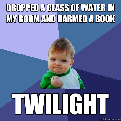 dropped a glass of water in my room and harmed a book twilig - Success Kid