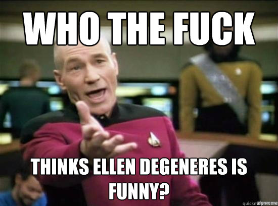 who the fuck thinks ellen degeneres is funny - Annoyed Picard HD