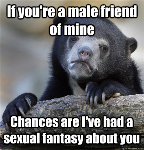if youre a male friend of mine chances are ive had a sexua - Confession Bear