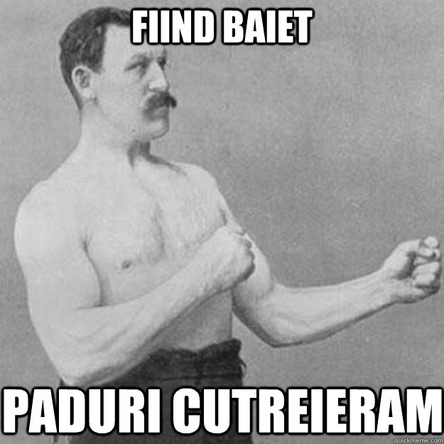 fiind baiet paduri cutreieram - overly manly man