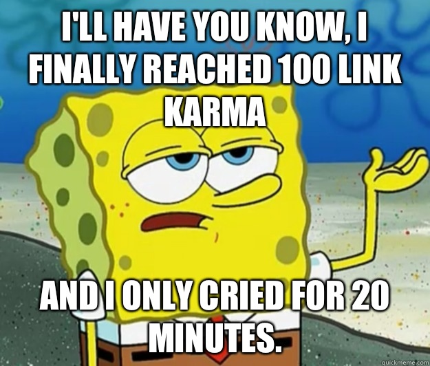 Ill have you know I finally reached 100 link karma And I onl - Tough Spongebob