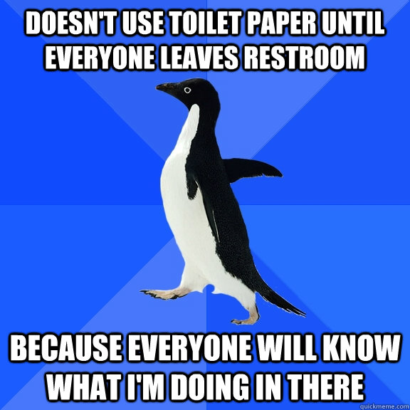 doesnt use toilet paper until everyone leaves restroom beca - Socially Awkward Penguin