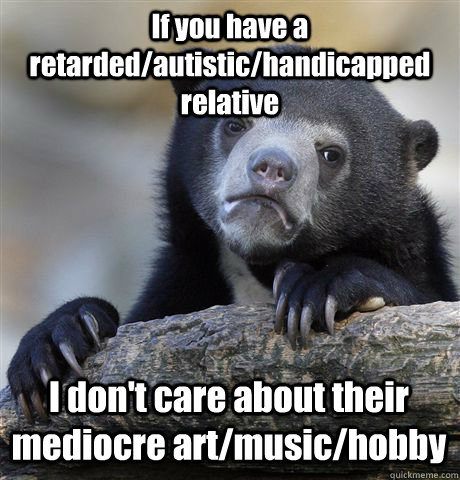 if you have a retardedautistichandicapped relative i dont - Confession Bear