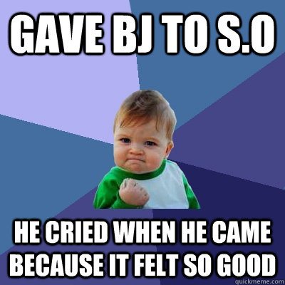 gave bj to so he cried when he came because it felt so good - Success Kid
