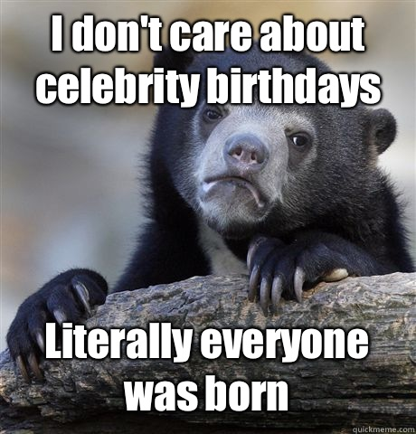 I dont care about celebrity birthdays I actually think shes  - Confession Bear
