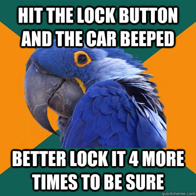 hit the lock button and the car beeped better lock it 4 more - Paranoid Parrot