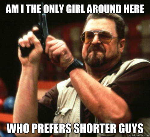 am i the only girl around here who prefers shorter guys - Am I The Only One Around Here