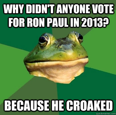 why didnt anyone vote for ron paul in 2013 because he croa - Foul Bachelor Frog