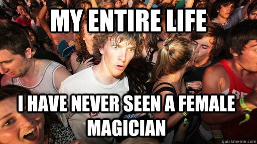 my entire life i have never seen a female magician - Sudden Clarity Clarence
