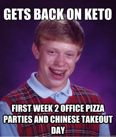 gets back on keto first week 2 office pizza parties and chin - Bad Luck Brian