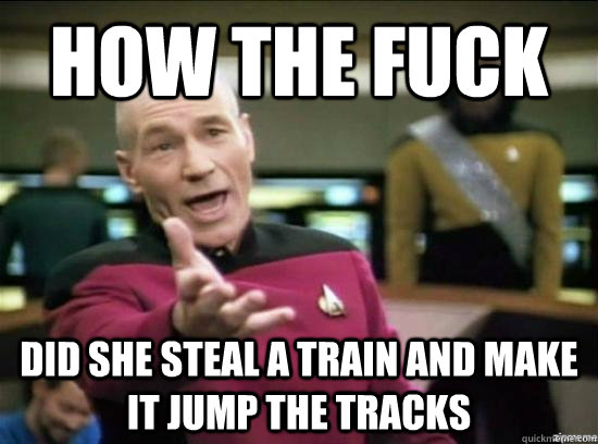 how the fuck did she steal a train and make it jump the trac - Annoyed Picard HD