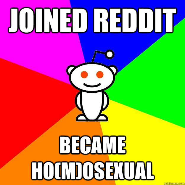 joined reddit became homosexual - Reddit Alien