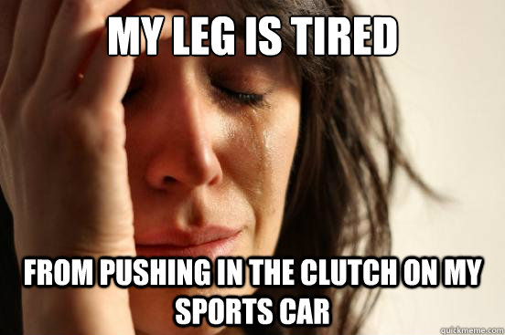 my leg is tired from pushing in the clutch on my sports car - First World Problems