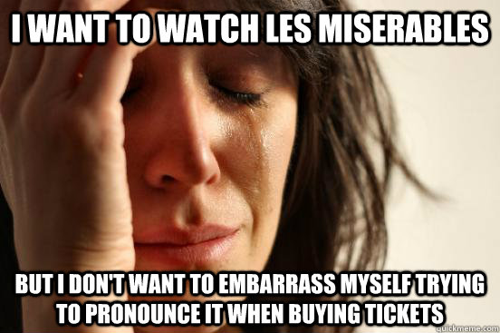 i want to watch les miserables but i dont want to embarrass - First World Problems