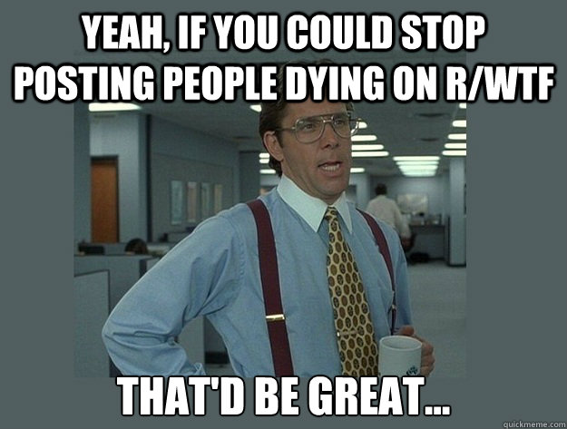 yeah if you could stop posting people dying on rwtf thatd - Office Space Lumbergh