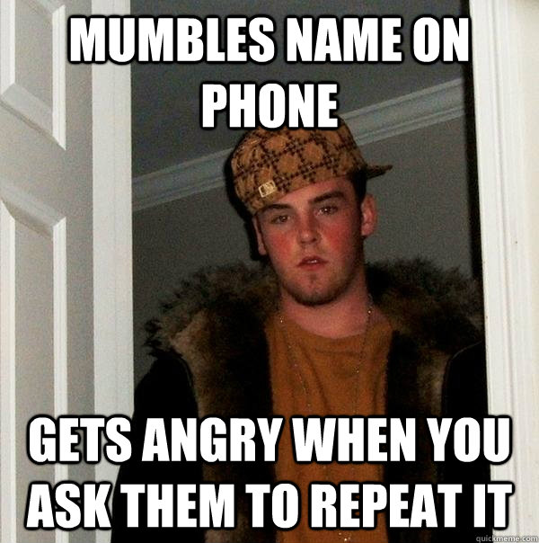mumbles name on phone gets angry when you ask them to repeat - Scumbag Steve