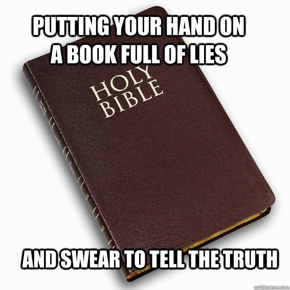 putting your hand on a book full of lies and swear to tell t - holy bible logic