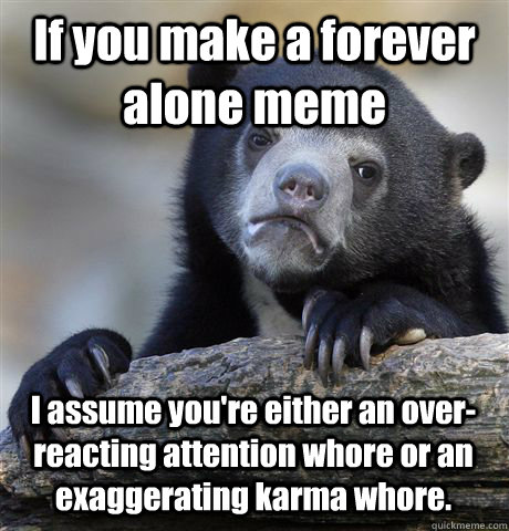 if you make a forever alone meme i assume youre either an o - Confession Bear