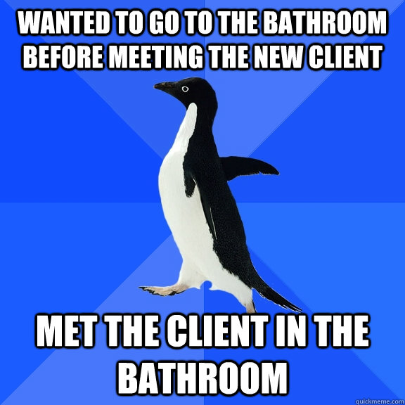 wanted to go to the bathroom before meeting the new client m - Socially Awkward Penguin