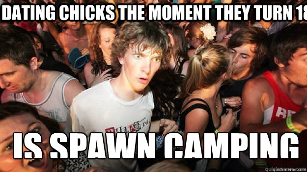 dating chicks the moment they turn 18 is spawn camping - sudden clarity Clarence.