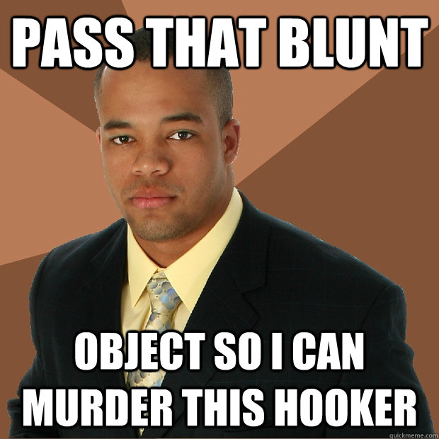 pass that blunt object so i can murder this hooker - Successful Black Man