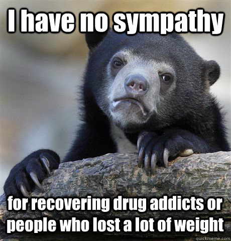 i have no sympathy for recovering drug addicts or people wh - Confession Bear