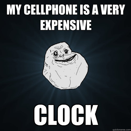 my cellphone is a very expensive clock - Forever Alone