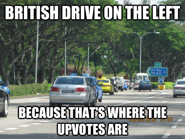 british drive on the left because thats where the upvotes a -
