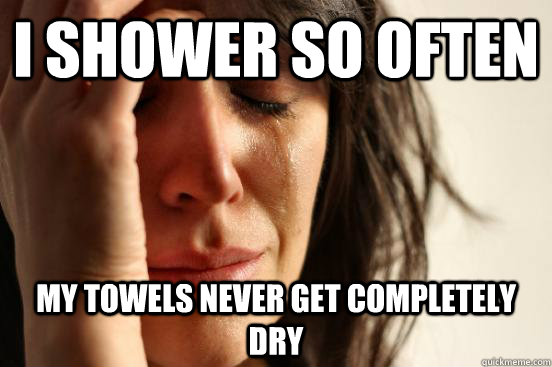 i shower so often my towels never get completely dry - First World Problems