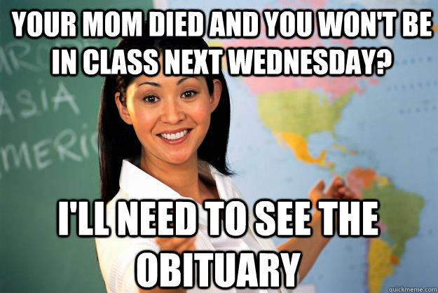 your mom died and you wont be in class next wednesday ill - Unhelpful High School Teacher