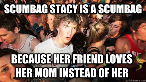 scumbag stacy is a scumbag because her friend loves her mom  - Sudden Clarity Clarence