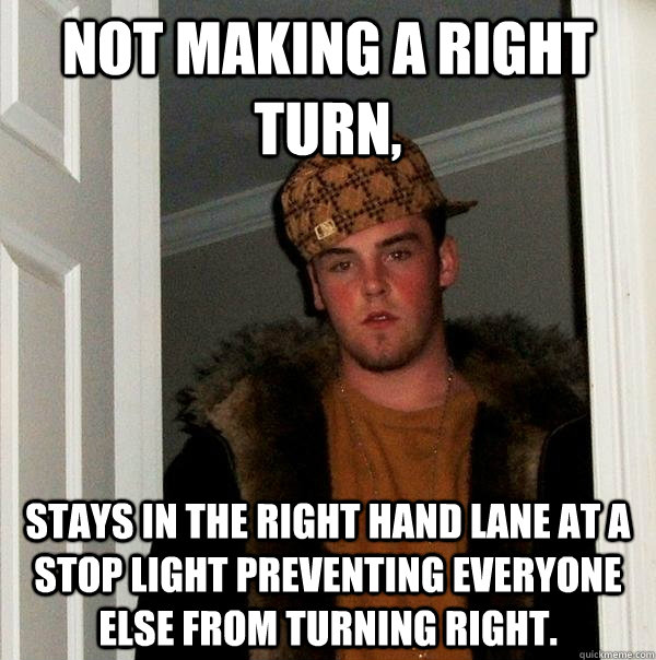 not making a right turn stays in the right hand lane at a s - Scumbag Steve