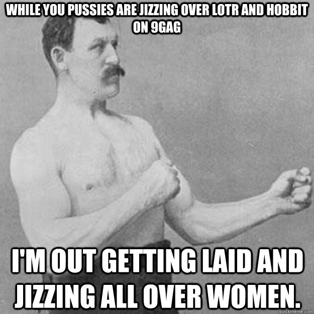 while you pussies are jizzing over lotr and hobbit on 9gag i - overly manly man