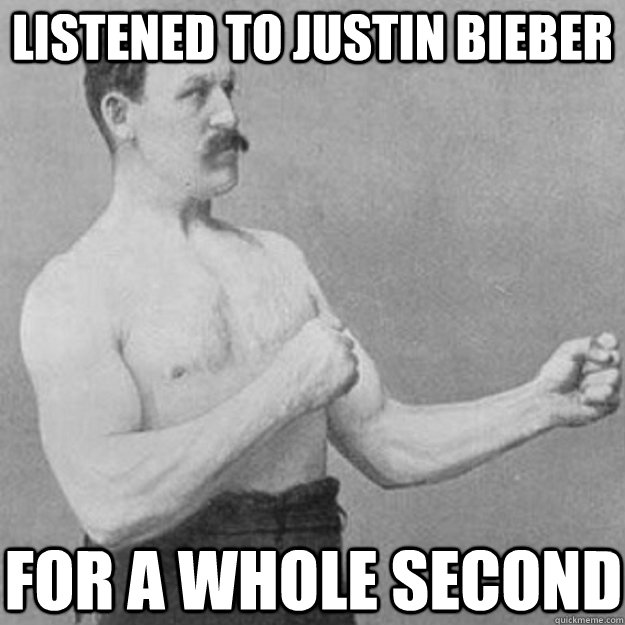 listened to justin bieber for a whole second - overly manly man