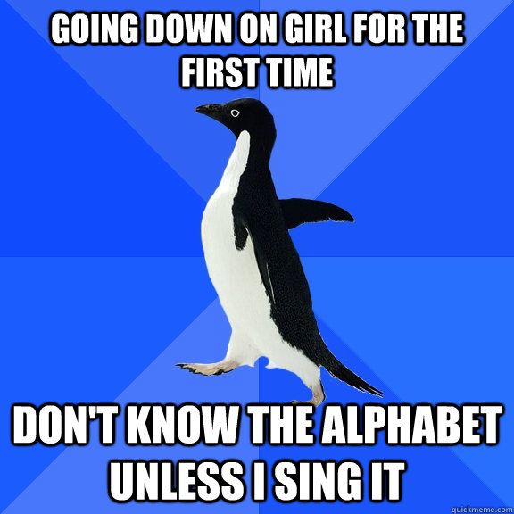 going down on girl for the first time dont know the alphabe - Socially Awkward Penguin
