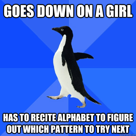 goes down on a girl has to recite alphabet to figure out whi - Socially Awkward Penguin