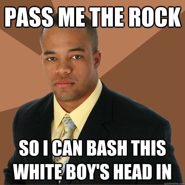 pass me the rock so i can bash this white boys head in - Successful Black Man