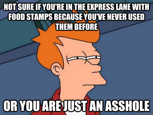 not sure if youre in the express lane with food stamps beca - Futurama Fry
