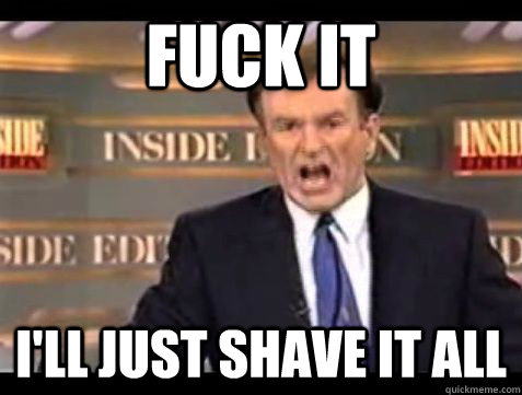 fuck it ill just shave it all - Bill Oreilly rant
