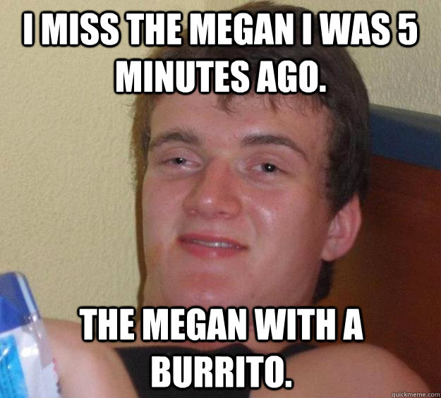 i miss the megan i was 5 minutes ago the megan with a burri - 10 Guy