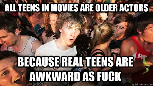 all teens in movies are older actors because real teens are  - Sudden Clarity Clarence
